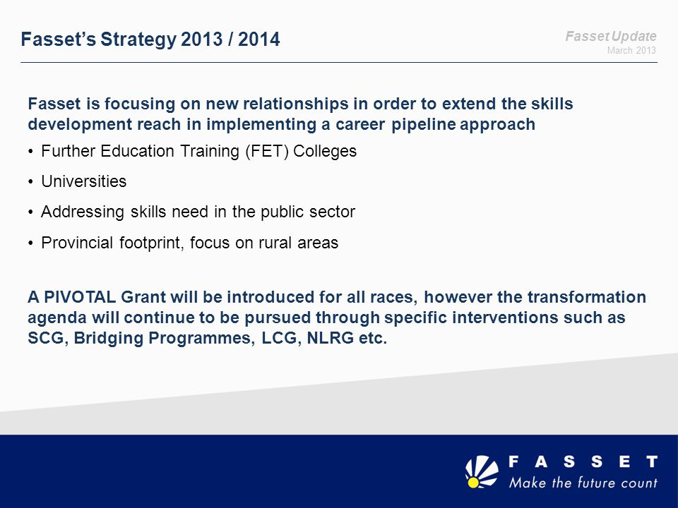 Fasset Update March 2013 Fasset's Strategy 2013 / 2014 Fasset is focusing on new relationships in order to extend the skills development reach in impl
