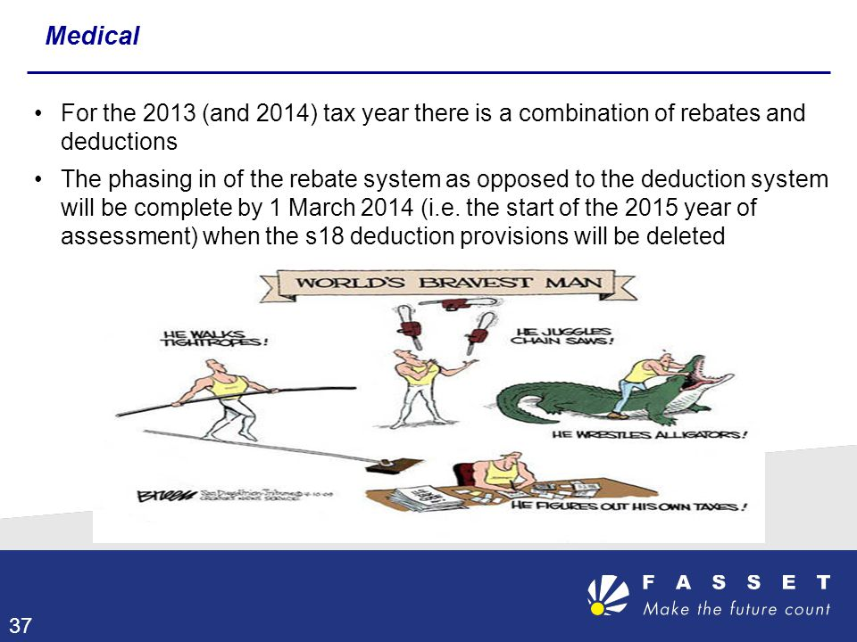 For the 2013 (and 2014) tax year there is a combination of rebates and deductions The phasing in of the rebate system as opposed to the deduction syst