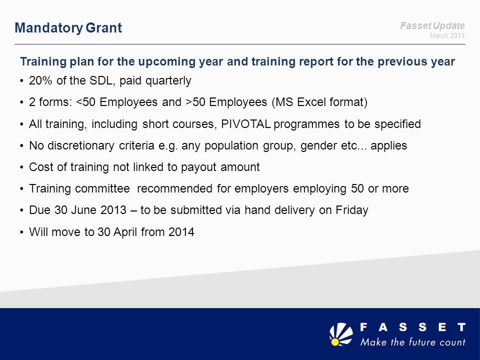 Fasset Update March 2013 Mandatory Grant Training plan for the upcoming year and training report for the previous year 20% of the SDL, paid quarterly