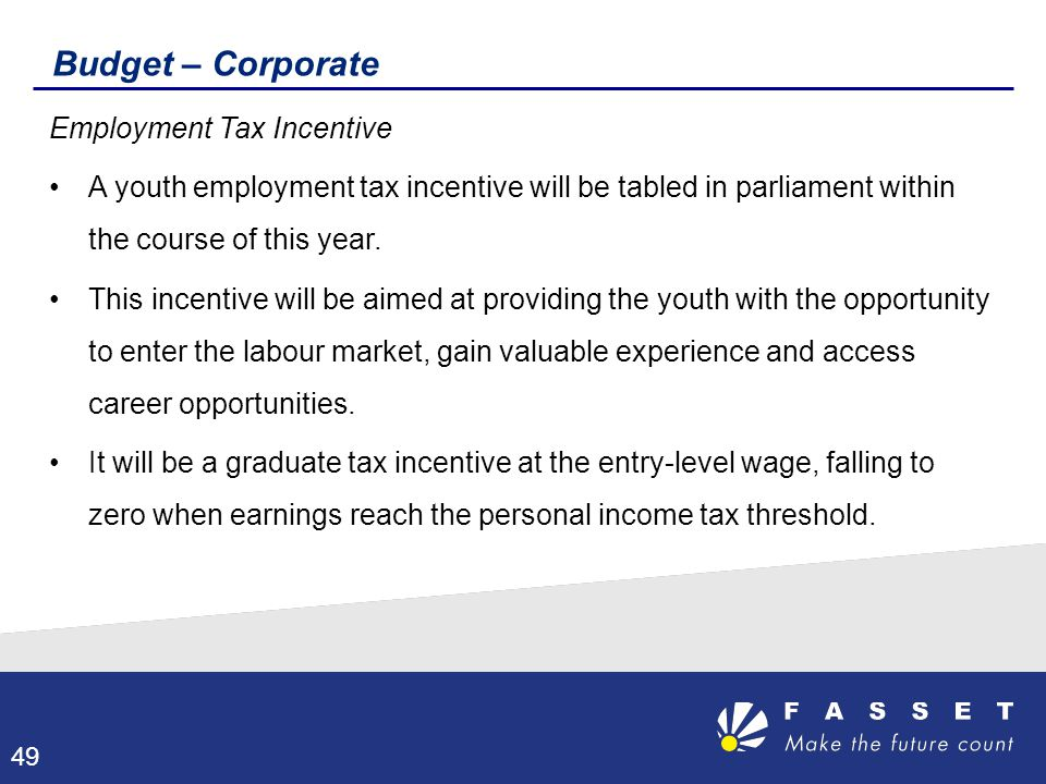 Budget – Corporate Employment Tax Incentive A youth employment tax incentive will be tabled in parliament within the course of this year. This incenti