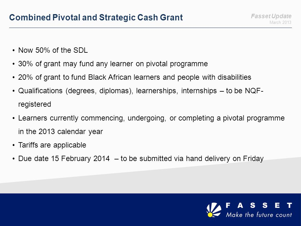 Fasset Update March 2013 Learnership Cash Grant Entry Grant : On registration of Black African learners on learnerships Exit Grant: On completion of Black African learners on learnerships SDL payers and non-levy payers Fasset learnership or specific other Seta learnership 10 entry grants per employer 10 exit grants per employer Black African learners and learners with a disability Higher amount for learners with a disability Employers with staff complement under 150 Due date 15 February 2014 – to be submitted via hand delivery on Friday Length of Learnership Entry TariffExit Tariff 12 monthR 5,000 24 monthR 7,000R 13,000 36 monthR 20,000