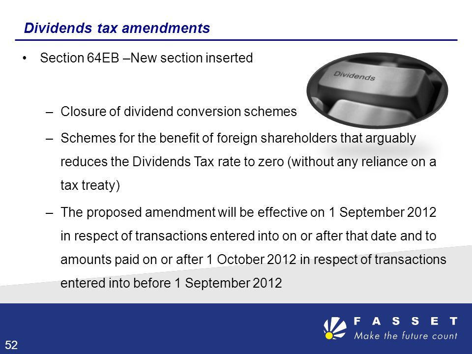 Dividends tax amendments Section 64EB –New section inserted –Closure of dividend conversion schemes –Schemes for the benefit of foreign shareholders t