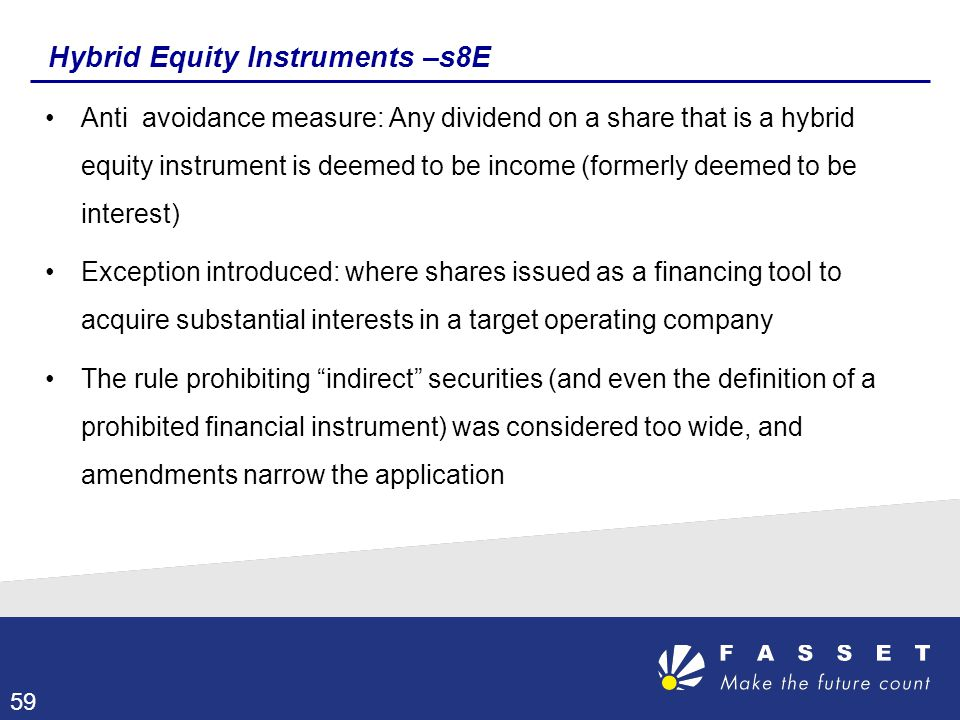 Hybrid Equity Instruments –s8E Anti avoidance measure: Any dividend on a share that is a hybrid equity instrument is deemed to be income (formerly dee