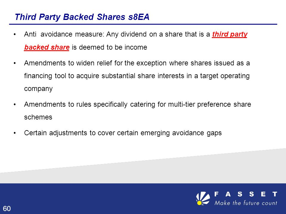 Third Party Backed Shares s8EA Anti avoidance measure: Any dividend on a share that is a third party backed share is deemed to be income Amendments to