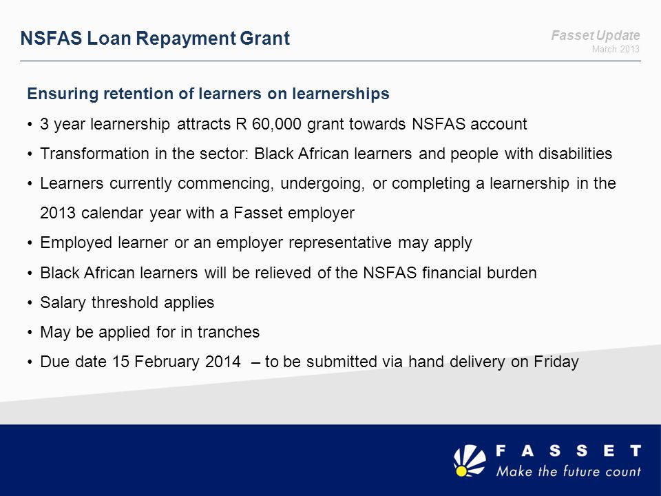 Fasset Update March 2013 NSFAS Grant Amounts LengthTariffAmount 12 (1 year)On registrationR 5,000 In month 12 of the learnershipR 25,000 24 (2 year)On registrationR 5,000 In month 6 of the 24-month learnershipR 15,000 In month 18 of the 24-month learnershipR 25,000 36 (3 year)On registrationR 5,000 In month 6 of the 36-month learnershipR 15,000 In month 18 of the 36-month learnershipR 20,000 In month 32 of the 36-month learnershipR 20,000