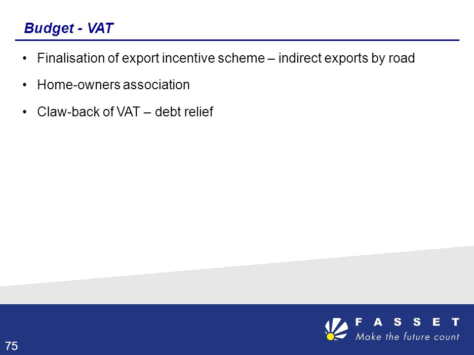 Budget - VAT Finalisation of export incentive scheme – indirect exports by road Home-owners association Claw-back of VAT – debt relief 75