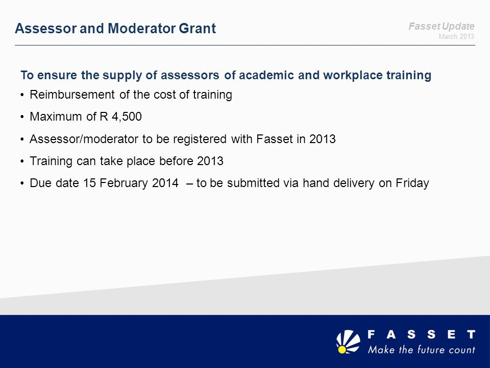 Fasset Update March 2013 Assessor and Moderator Grant To ensure the supply of assessors of academic and workplace training Reimbursement of the cost o
