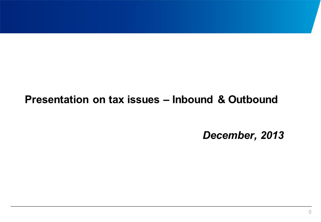 0 Presentation on tax issues – Inbound & Outbound December, 2013