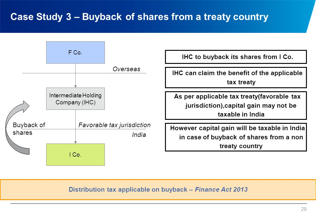 29 Case Study 3 – Buyback of shares from a treaty country F Co. I Co. Distribution tax applicable on buyback – Finance Act 2013 IHC to buyback its sha