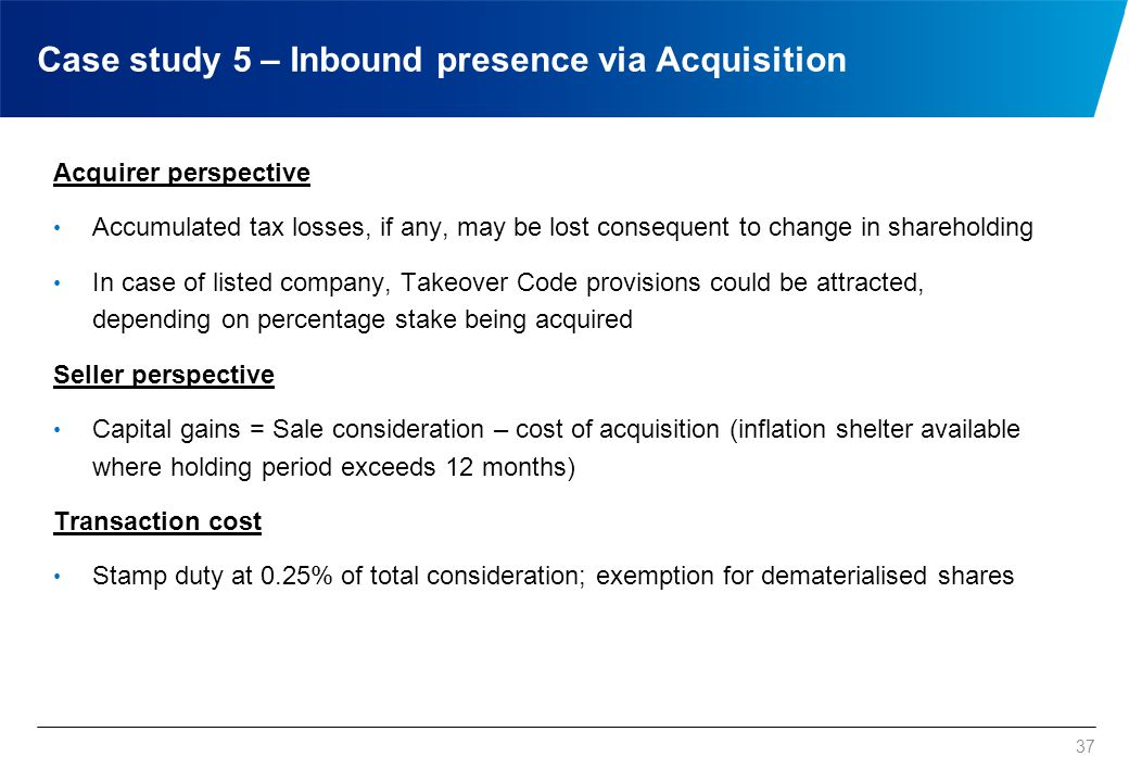 37 Acquirer perspective Accumulated tax losses, if any, may be lost consequent to change in shareholding In case of listed company, Takeover Code prov