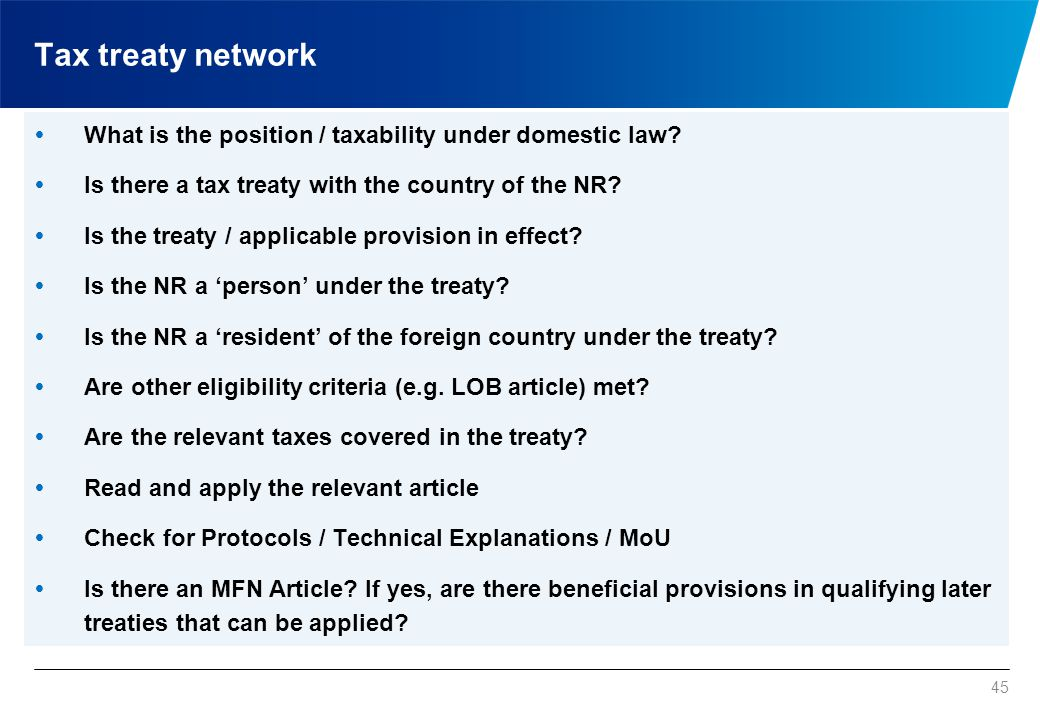 45  What is the position / taxability under domestic law?  Is there a tax treaty with the country of the NR?  Is the treaty / applicable provision