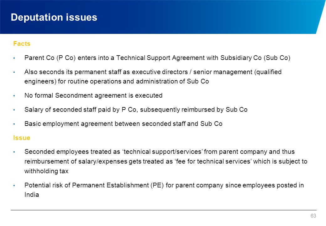63 Deputation issues Facts Parent Co (P Co) enters into a Technical Support Agreement with Subsidiary Co (Sub Co) Also seconds its permanent staff as