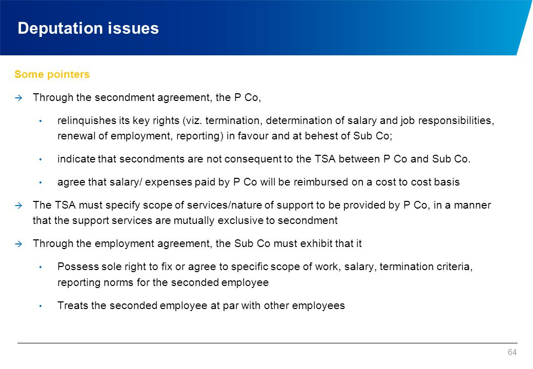 64 Deputation issues Some pointers  Through the secondment agreement, the P Co, relinquishes its key rights (viz. termination, determination of salar