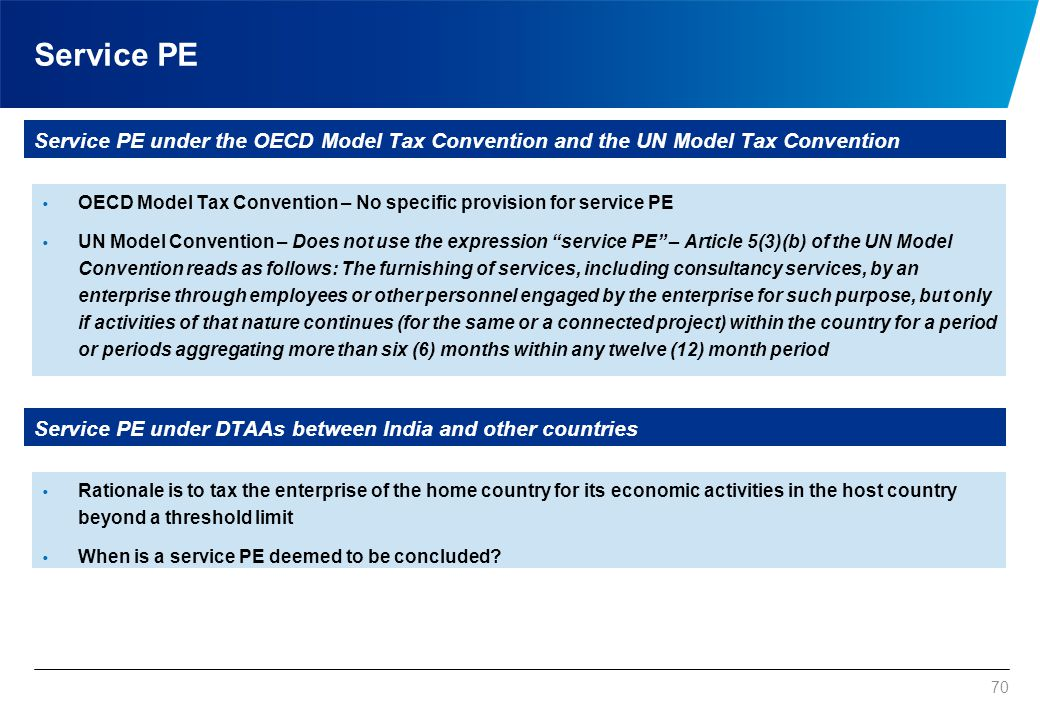 70 Service PE Service PE under the OECD Model Tax Convention and the UN Model Tax Convention  OECD Model Tax Convention – No specific provision for s