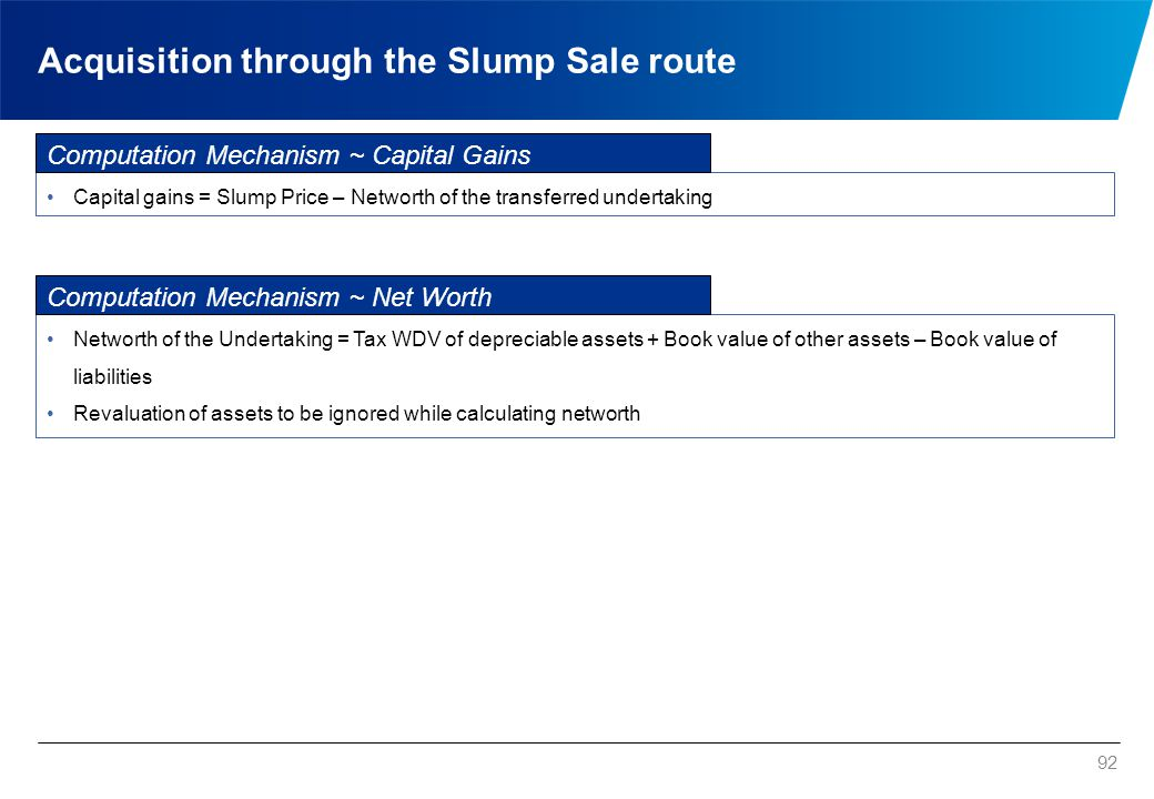 Acquisition through the Slump Sale route 92 Capital gains = Slump Price – Networth of the transferred undertaking Computation Mechanism ~ Capital Gain