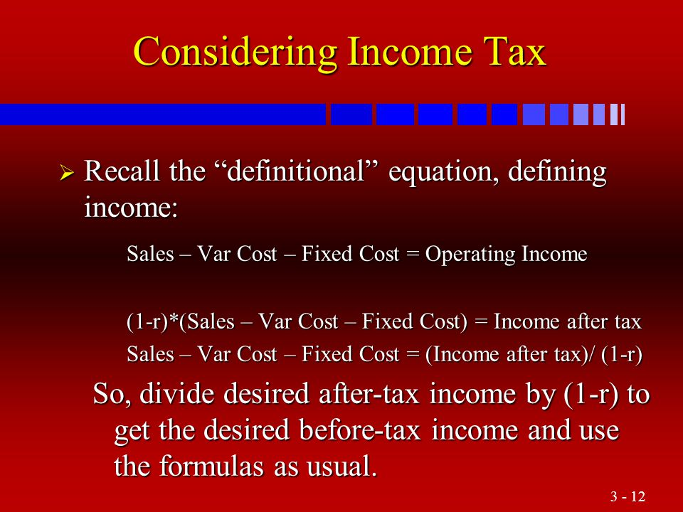 "3 - 12 Considering Income Tax  Recall the ""definitional"" equation, defining income: Sales – Var Cost – Fixed Cost = Operating Income (1-r)*(Sales – V"
