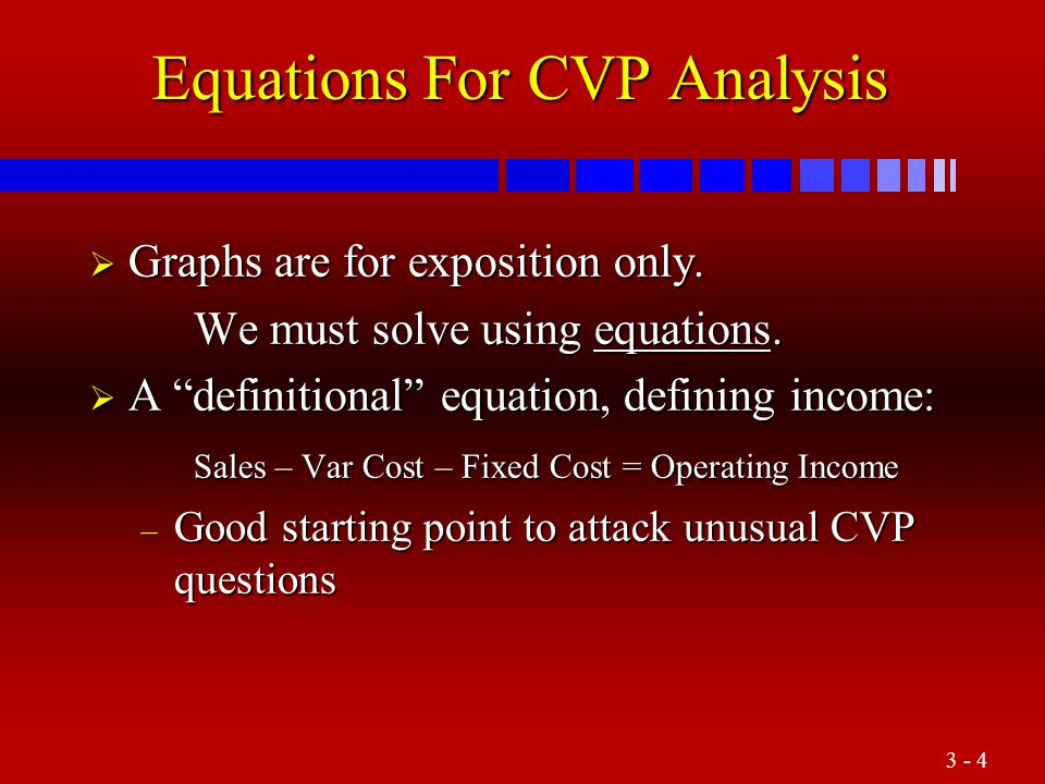 "3 - 4 Equations For CVP Analysis  Graphs are for exposition only. We must solve using equations.  A ""definitional"" equation, defining income: Sales"
