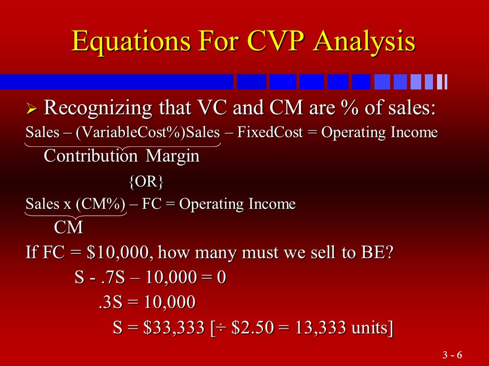 3 - 6 Equations For CVP Analysis  Recognizing that VC and CM are % of sales: Sales – (VariableCost%)Sales – FixedCost = Operating Income Contribution Margin {OR} {OR} Sales x (CM%) – FC = Operating Income CM CM If FC = $10,000, how many must we sell to BE.