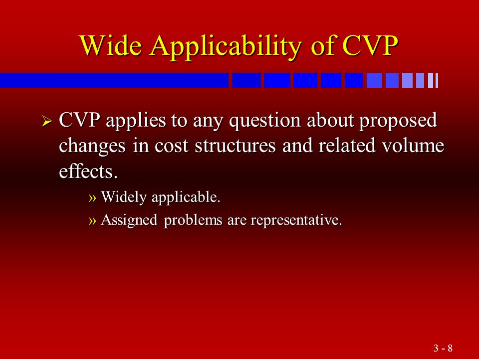 3 - 8 Wide Applicability of CVP  CVP applies to any question about proposed changes in cost structures and related volume effects. »Widely applicable