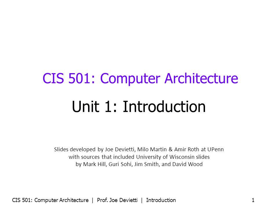 CIS 501: Computer Architecture | Prof. Joe Devietti | Introduction 1 CIS 501: Computer Architecture Unit 1: Introduction Slides developed by Joe Devie