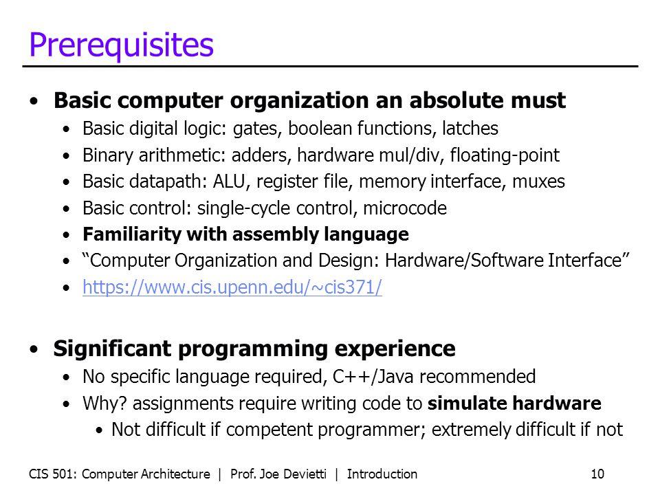 CIS 501: Computer Architecture | Prof. Joe Devietti | Introduction10 Prerequisites Basic computer organization an absolute must Basic digital logic: g