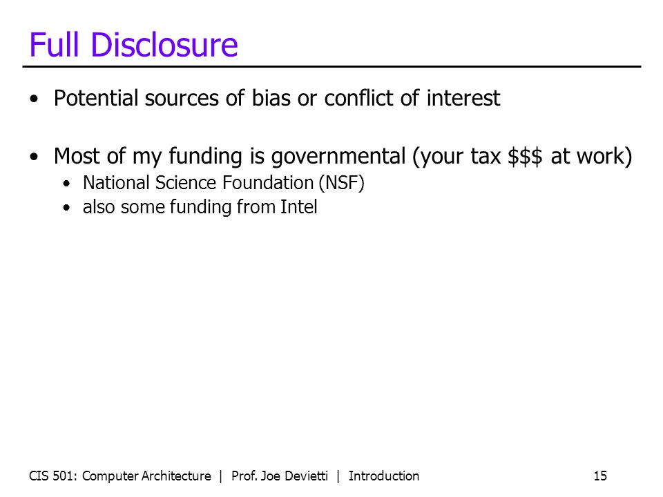 CIS 501: Computer Architecture | Prof. Joe Devietti | Introduction15 Full Disclosure Potential sources of bias or conflict of interest Most of my fund