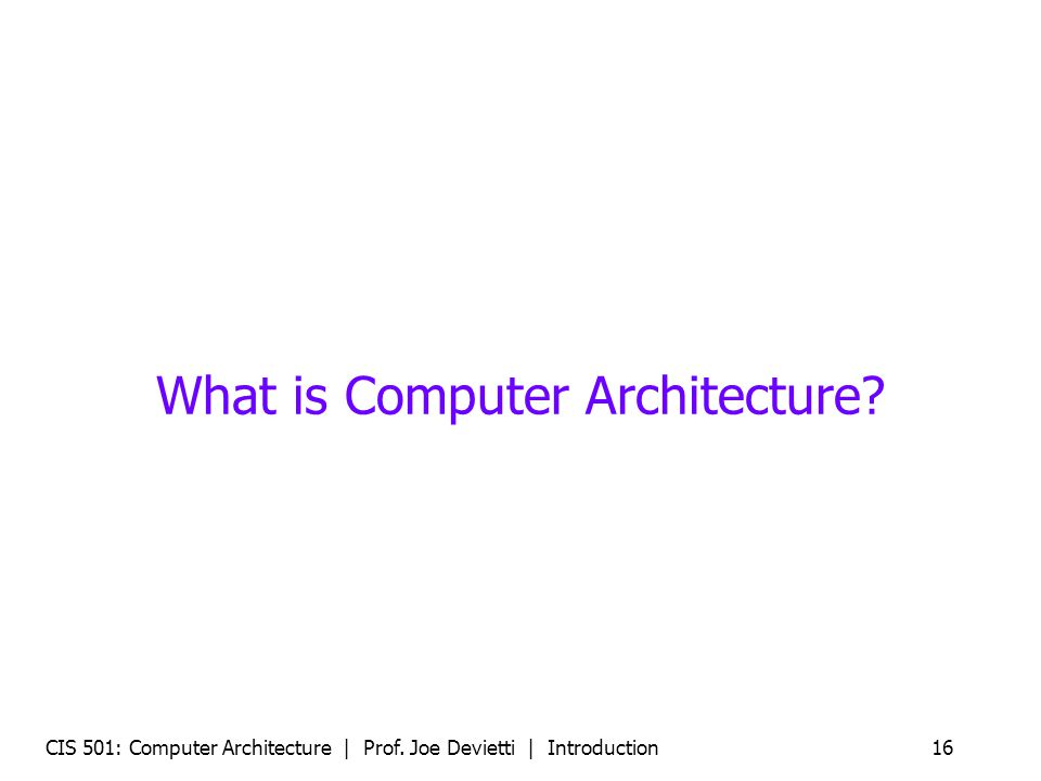 CIS 501: Computer Architecture | Prof. Joe Devietti | Introduction16 What is Computer Architecture?