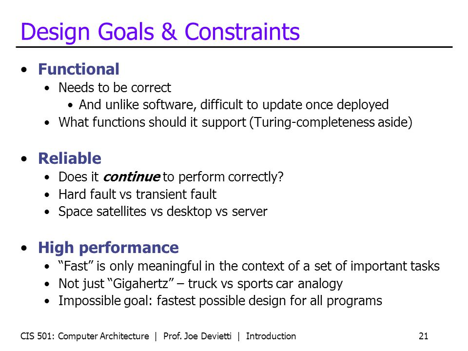 CIS 501: Computer Architecture | Prof. Joe Devietti | Introduction21 Design Goals & Constraints Functional Needs to be correct And unlike software, di