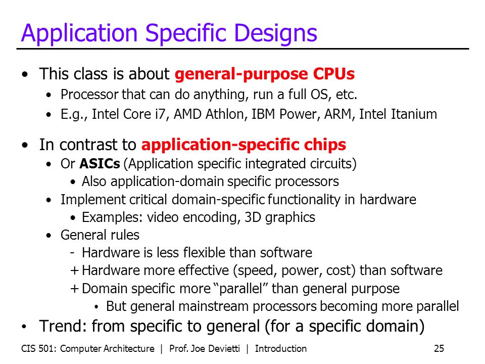 CIS 501: Computer Architecture | Prof. Joe Devietti | Introduction25 Application Specific Designs This class is about general-purpose CPUs Processor t
