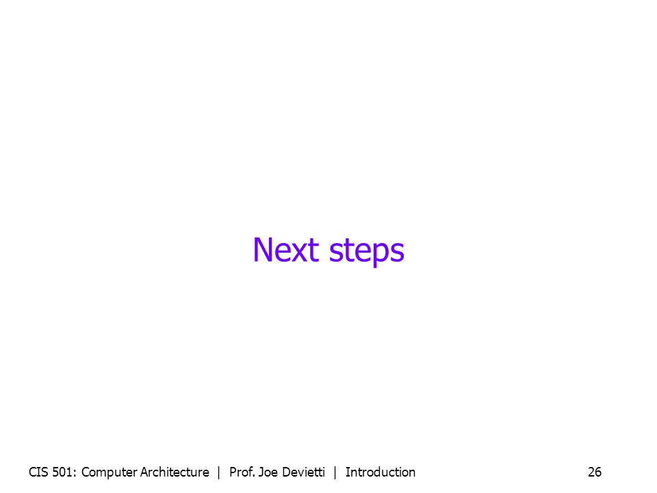 CIS 501: Computer Architecture | Prof. Joe Devietti | Introduction26 Next steps