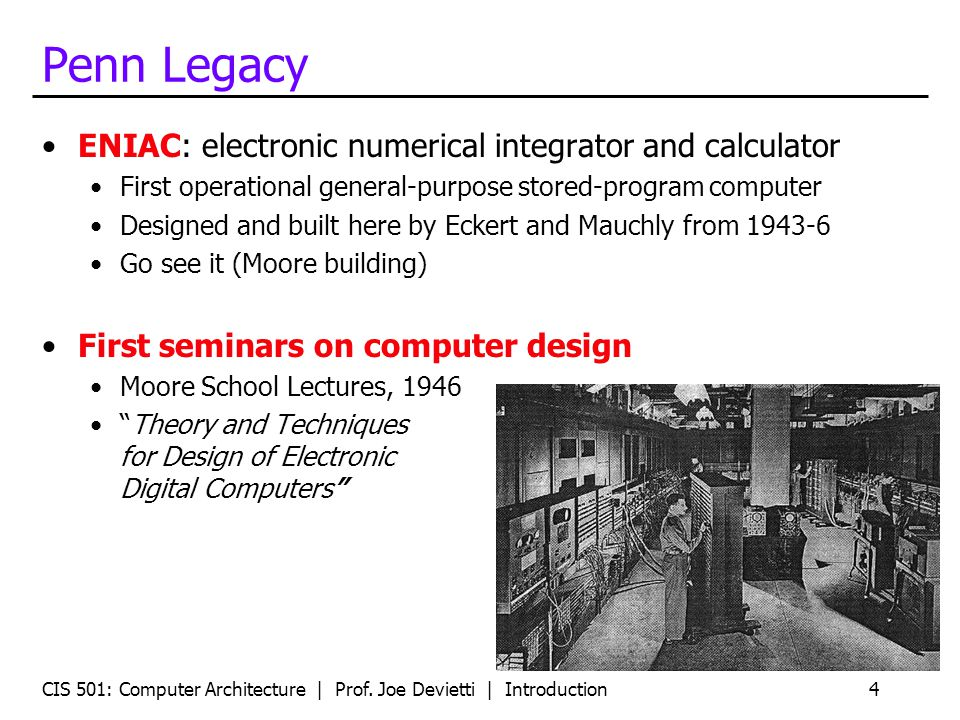 CIS 501: Computer Architecture | Prof. Joe Devietti | Introduction4 Penn Legacy ENIAC: electronic numerical integrator and calculator First operationa