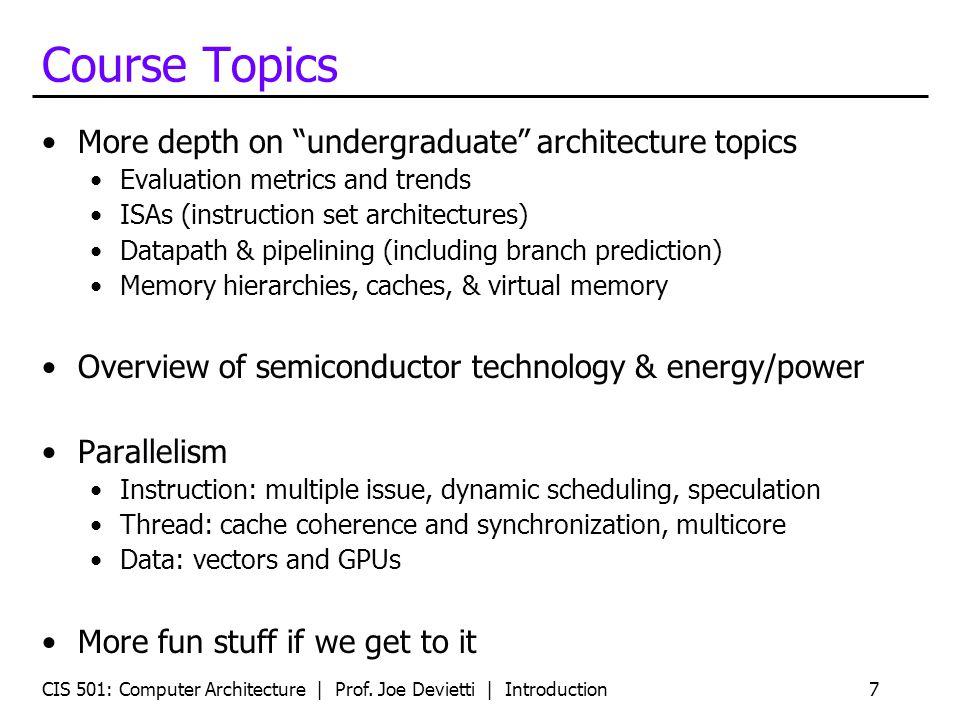 "CIS 501: Computer Architecture | Prof. Joe Devietti | Introduction7 Course Topics More depth on ""undergraduate"" architecture topics Evaluation metrics"