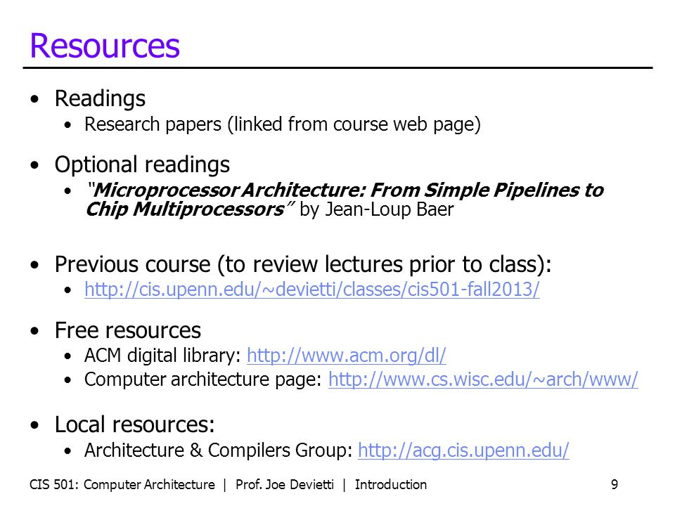 CIS 501: Computer Architecture | Prof. Joe Devietti | Introduction9 Resources Readings Research papers (linked from course web page) Optional readings