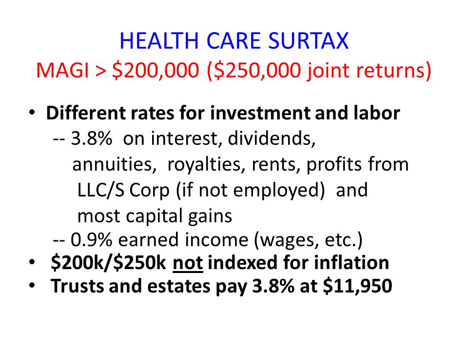 HEALTH CARE SURTAX MAGI > $200,000 ($250,000 joint returns) Different rates for investment and labor -- 3.8% on interest, dividends, annuities, royalties, rents, profits from LLC/S Corp (if not employed) and most capital gains -- 0.9% earned income (wages, etc.) $200k/$250k not indexed for inflation Trusts and estates pay 3.8% at $11,950