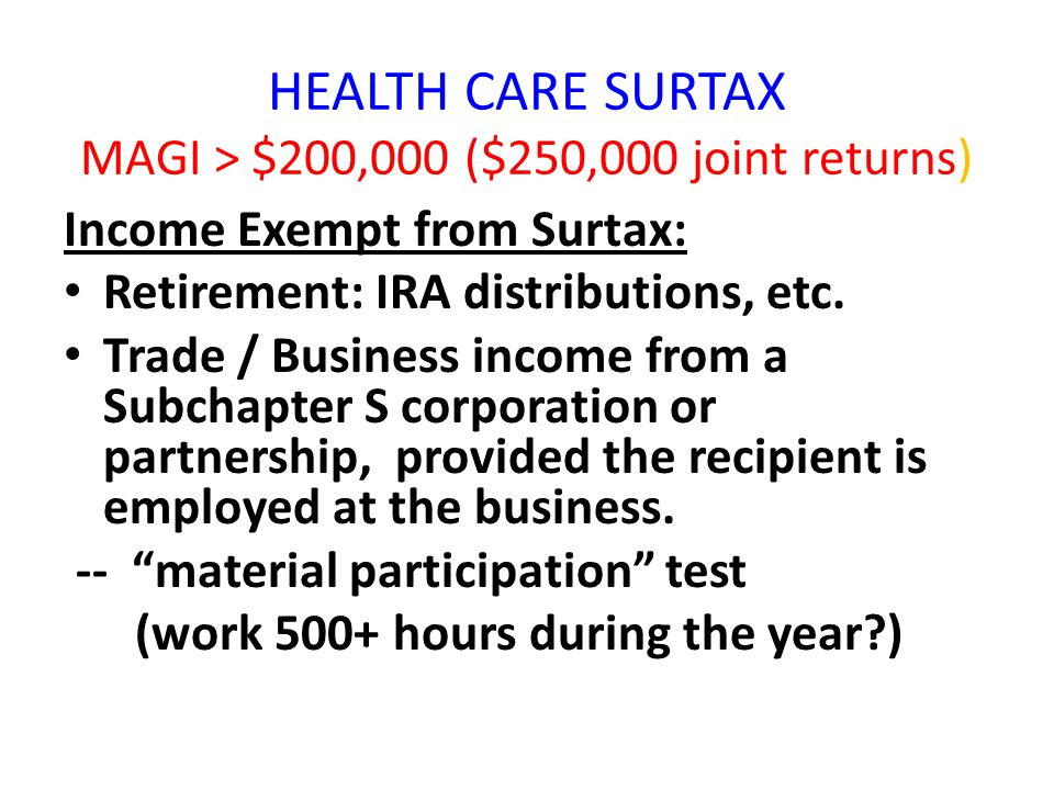 HEALTH CARE SURTAX MAGI > $200,000 ($250,000 joint returns) Income Exempt from Surtax: Retirement: IRA distributions, etc. Trade / Business income fro