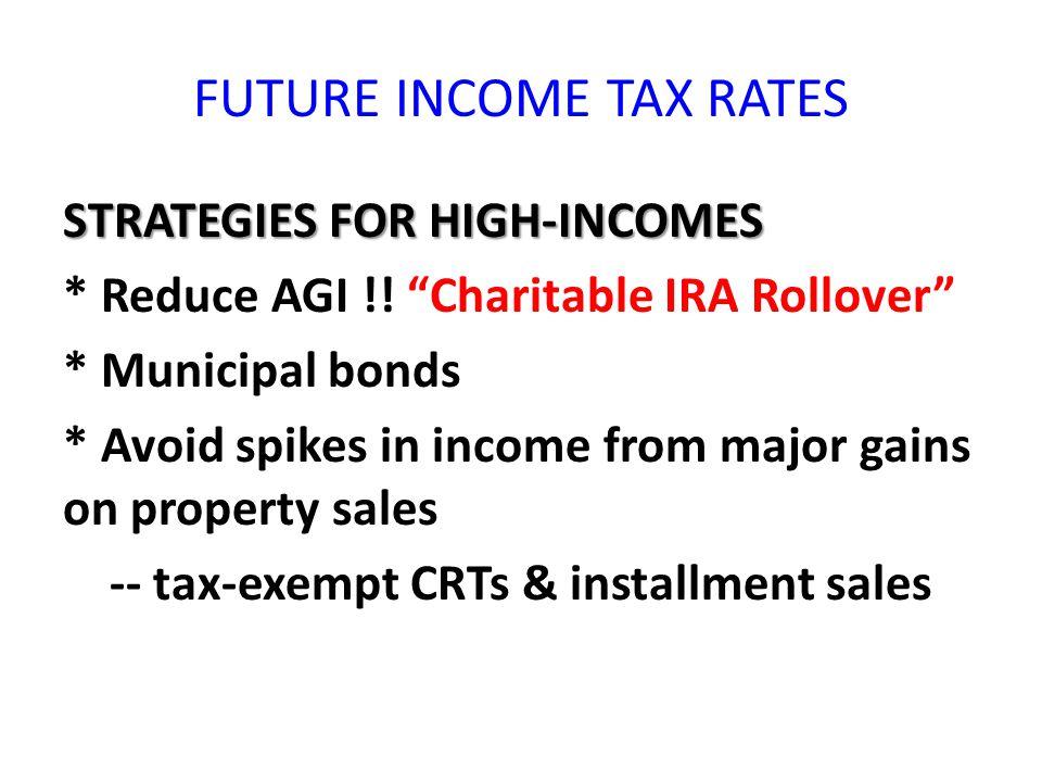 FUTURE INCOME TAX RATES STRATEGIES FOR HIGH-INCOMES * Reduce AGI !.