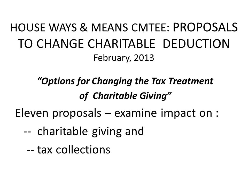 HOUSE WAYS & MEANS CMTEE: PROPOSALS TO CHANGE CHARITABLE DEDUCTION February, 2013 Options for Changing the Tax Treatment of Charitable Giving Eleven proposals – examine impact on : -- charitable giving and -- tax collections
