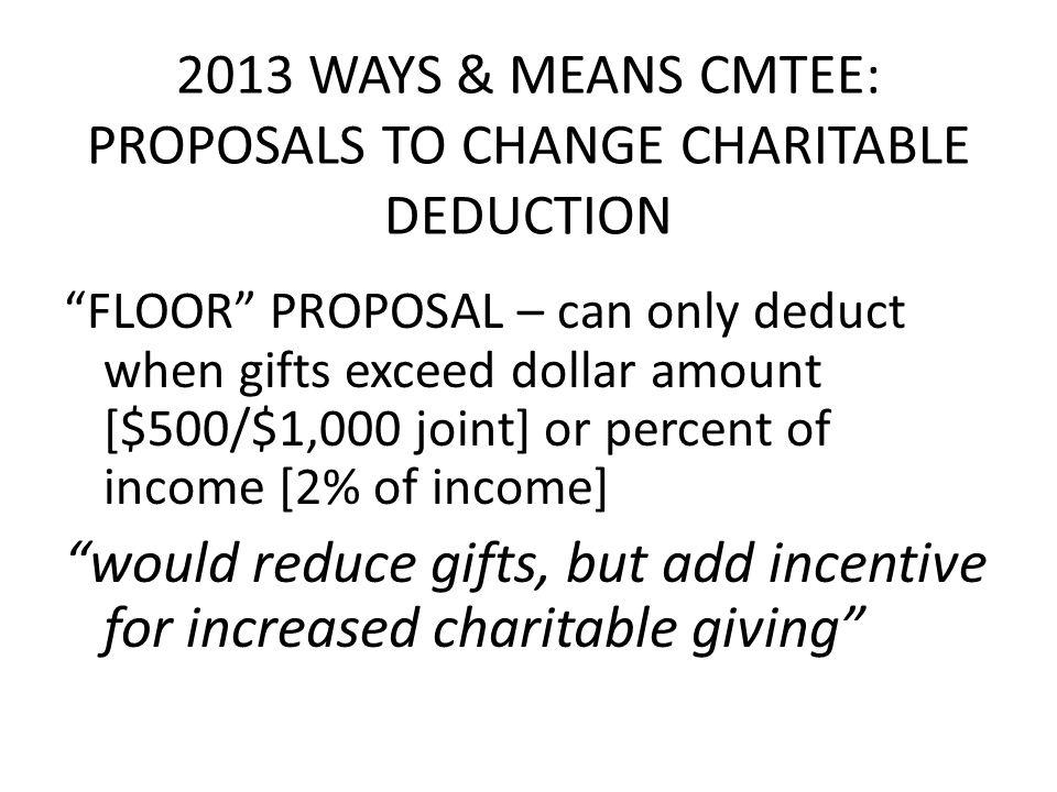 2013 WAYS & MEANS CMTEE: PROPOSALS TO CHANGE CHARITABLE DEDUCTION FLOOR PROPOSAL – can only deduct when gifts exceed dollar amount [$500/$1,000 joint] or percent of income [2% of income] would reduce gifts, but add incentive for increased charitable giving