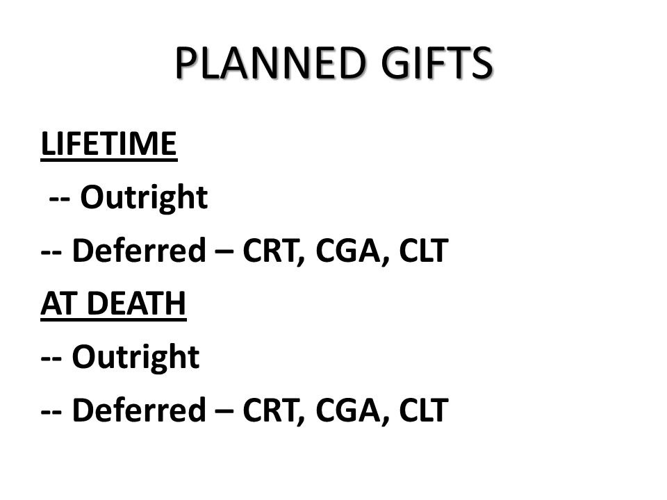 PLANNED GIFTS LIFETIME -- Outright -- Deferred – CRT, CGA, CLT AT DEATH -- Outright -- Deferred – CRT, CGA, CLT