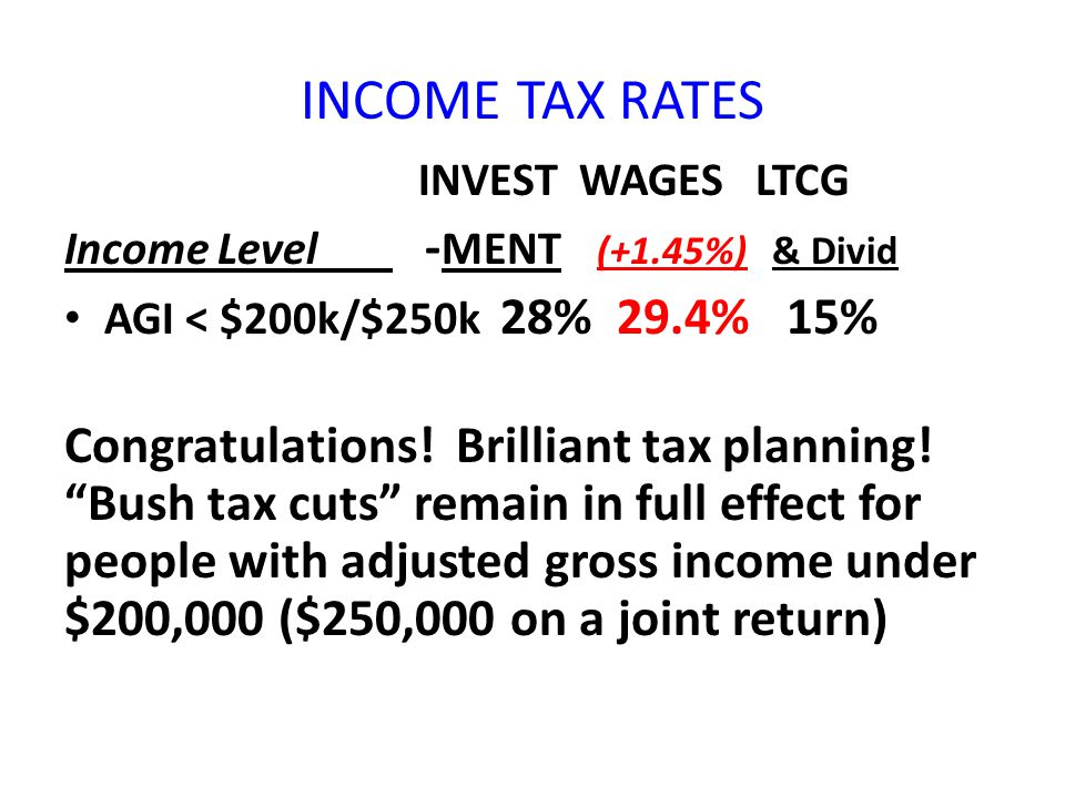 "INCOME TAX RATES INVEST WAGES LTCG Income Level - MENT (+1.45%) & Divid AGI < $200k/$250k 28% 29.4% 15% Congratulations! Brilliant tax planning! ""Bush"