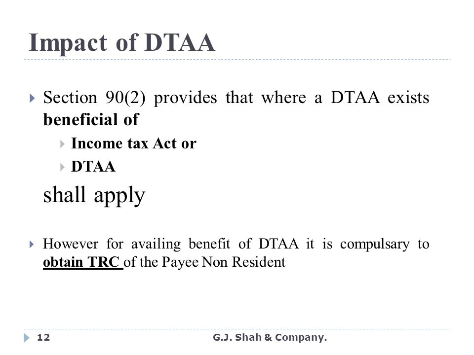 12 Impact of DTAA  Section 90(2) provides that where a DTAA exists beneficial of  Income tax Act or  DTAA shall apply  However for availing benefit of DTAA it is compulsary to obtain TRC of the Payee Non Resident G.J.