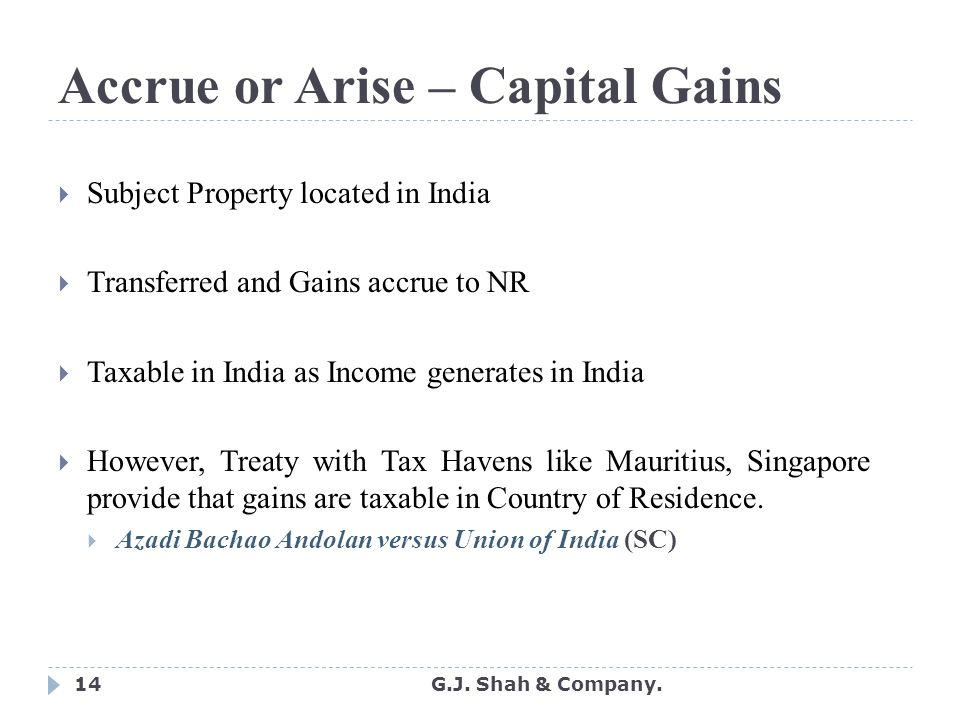 14 Accrue or Arise – Capital Gains  Subject Property located in India  Transferred and Gains accrue to NR  Taxable in India as Income generates in India  However, Treaty with Tax Havens like Mauritius, Singapore provide that gains are taxable in Country of Residence.