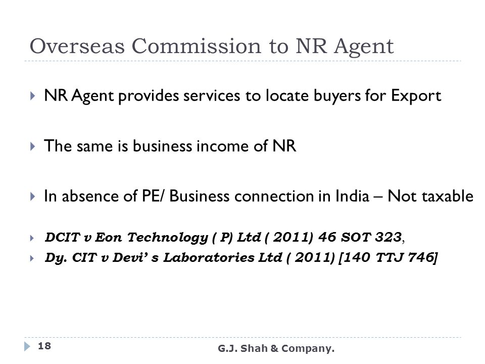 Overseas Commission to NR Agent  NR Agent provides services to locate buyers for Export  The same is business income of NR  In absence of PE/ Business connection in India – Not taxable  DCIT v Eon Technology ( P) Ltd ( 2011) 46 SOT 323,  Dy.