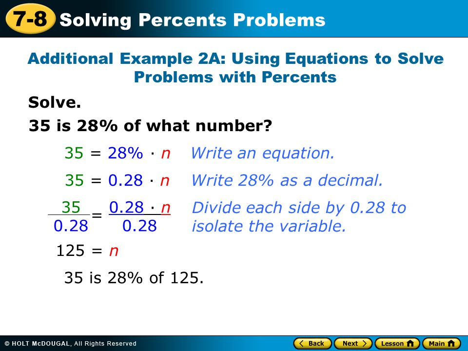 7-8 Solving Percents Problems Solve. Additional Example 2A: Using Equations to Solve Problems with Percents 35 is 28% of what number? 35 = 28% · n 35