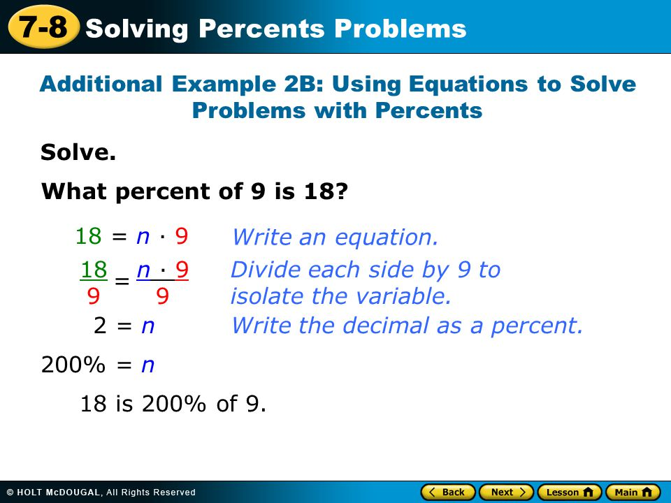 7-8 Solving Percents Problems Solve. Additional Example 2B: Using Equations to Solve Problems with Percents What percent of 9 is 18? 18 = n · 9 18 9 =
