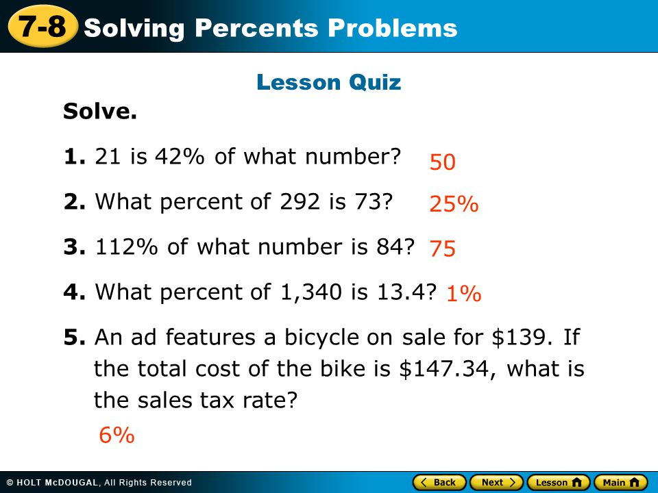7-8 Solving Percents Problems Lesson Quiz Solve. 1. 21 is 42% of what number? 2. What percent of 292 is 73? 3. 112% of what number is 84? 4. What perc