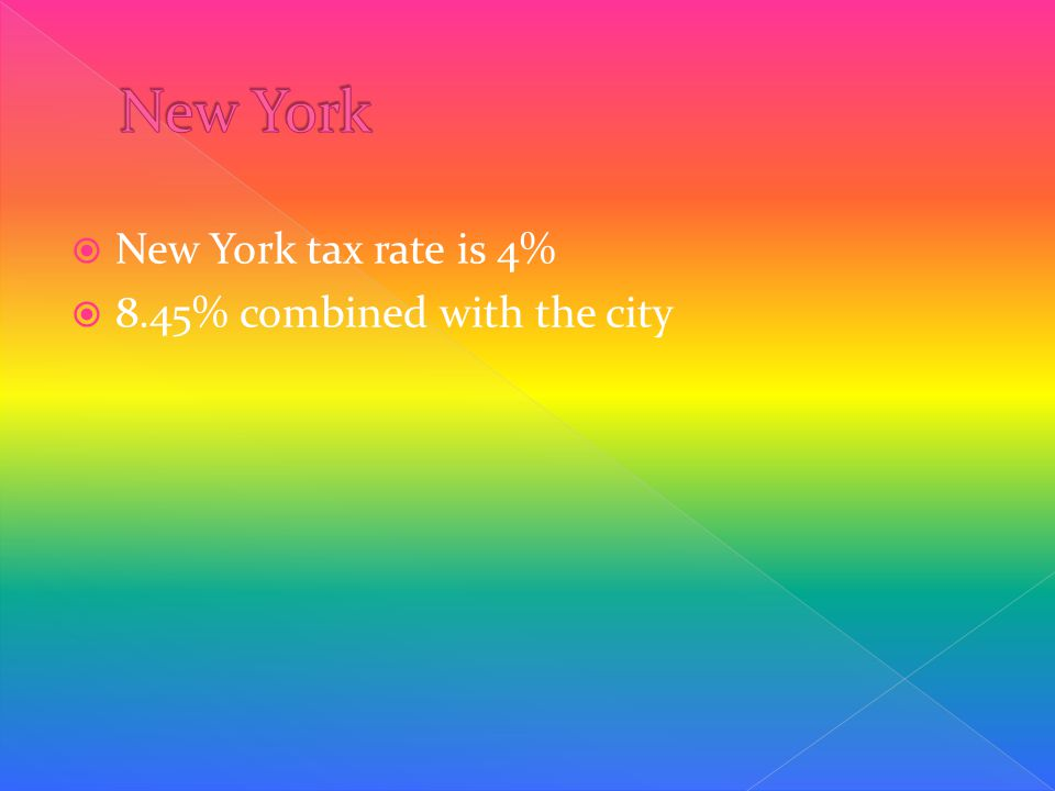  New York tax rate is 4%  8.45% combined with the city