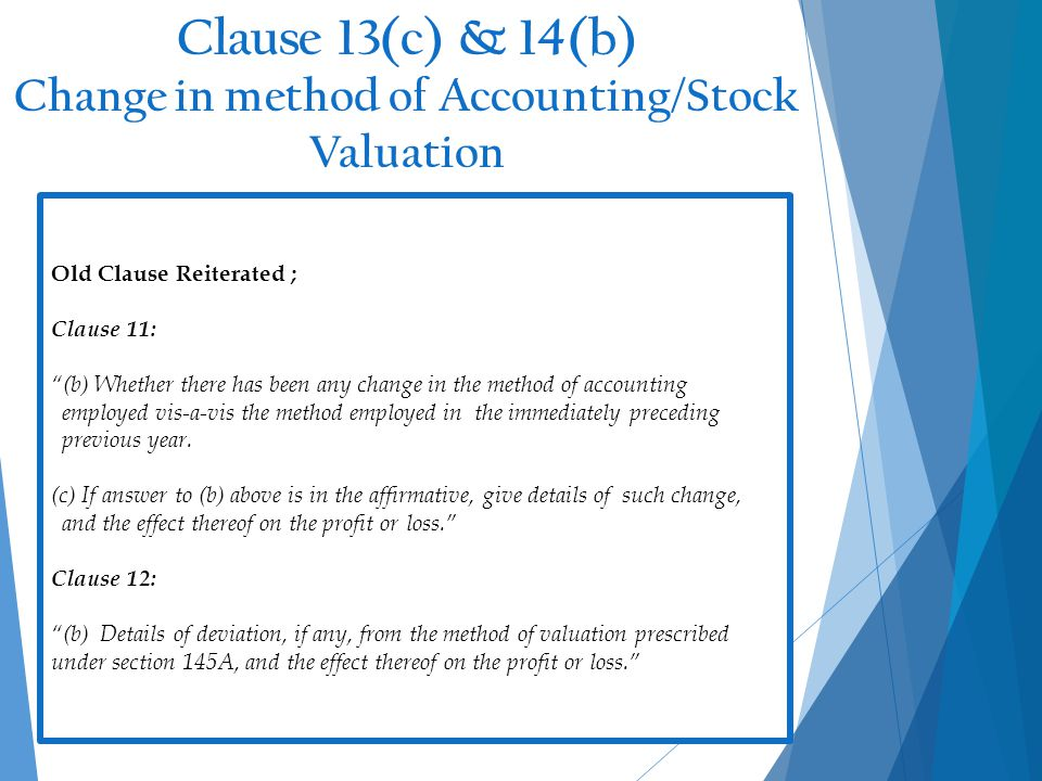 Clause 13(c) & 14(b) Change in method of Accounting/Stock Valuation 17 Old Clause Reiterated ; Clause 11: (b) Whether there has been any change in the method of accounting employed vis-a-vis the method employed in the immediately preceding previous year.