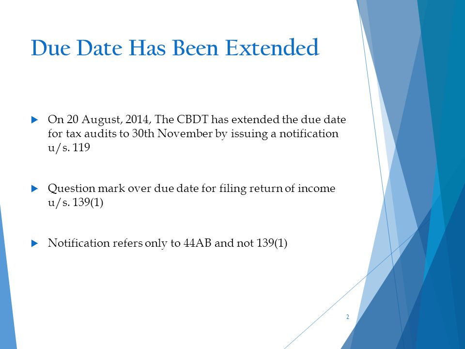 Due Date Has Been Extended  On 20 August, 2014, The CBDT has extended the due date for tax audits to 30th November by issuing a notification u/s. 119