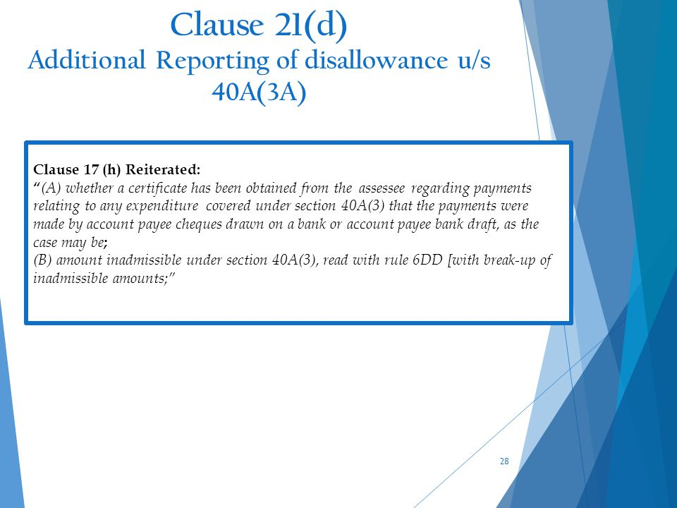 Clause 21(d) Additional Reporting of disallowance u/s 40A(3A) 28 Clause 17 (h) Reiterated: (A) whether a certificate has been obtained from the assessee regarding payments relating to any expenditure covered under section 40A(3) that the payments were made by account payee cheques drawn on a bank or account payee bank draft, as the case may be ; (B) amount inadmissible under section 40A(3), read with rule 6DD [with break-up of inadmissible amounts;